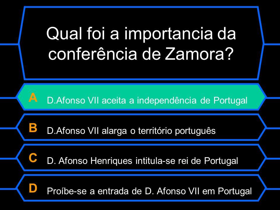 Qual foi a importância da conferência de Zamora? A D.Afonso VII aceita a independência de Portugal B D.Afonso VII alarga o território português C D. A