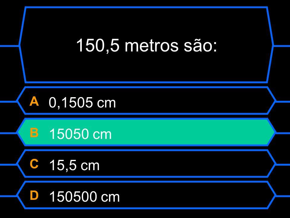150,5 metros são: A 0,1505 cm B 15050 cm C 15,5 cm D 150500 cm