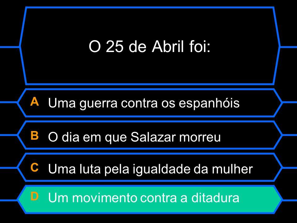 O 25 de Abril foi: A Uma guerra contra os espanhóis B O dia em que Salazar morreu C Uma luta pela igualdade da mulher D Um movimento contra a ditadura