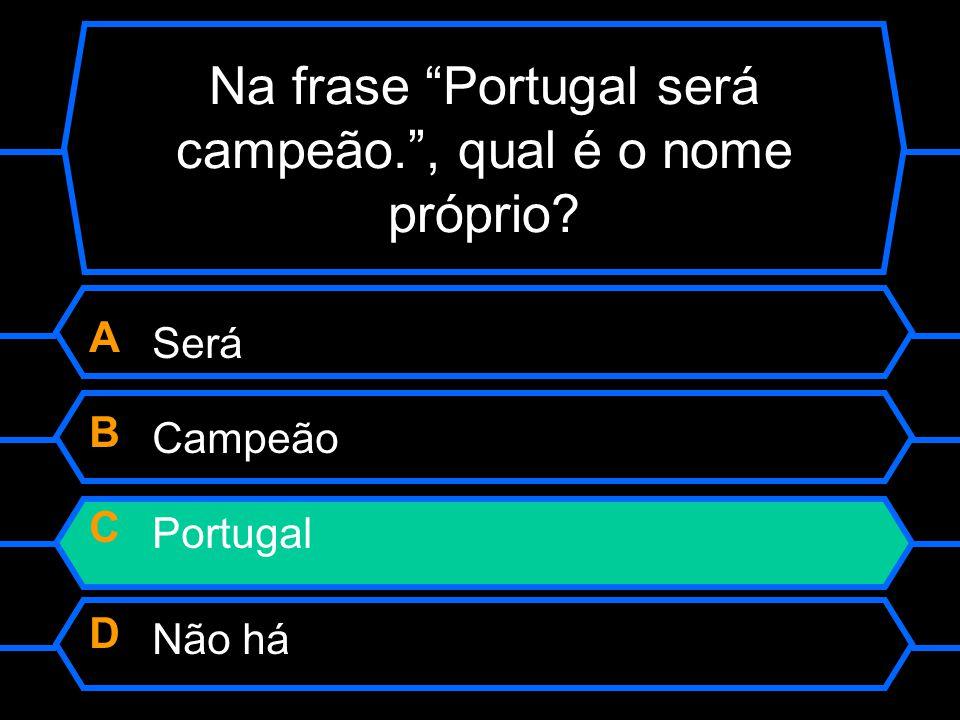 """Na frase """"Portugal será campeão."""", qual é o nome próprio? A Será B Campeão C Portugal D Não há"""