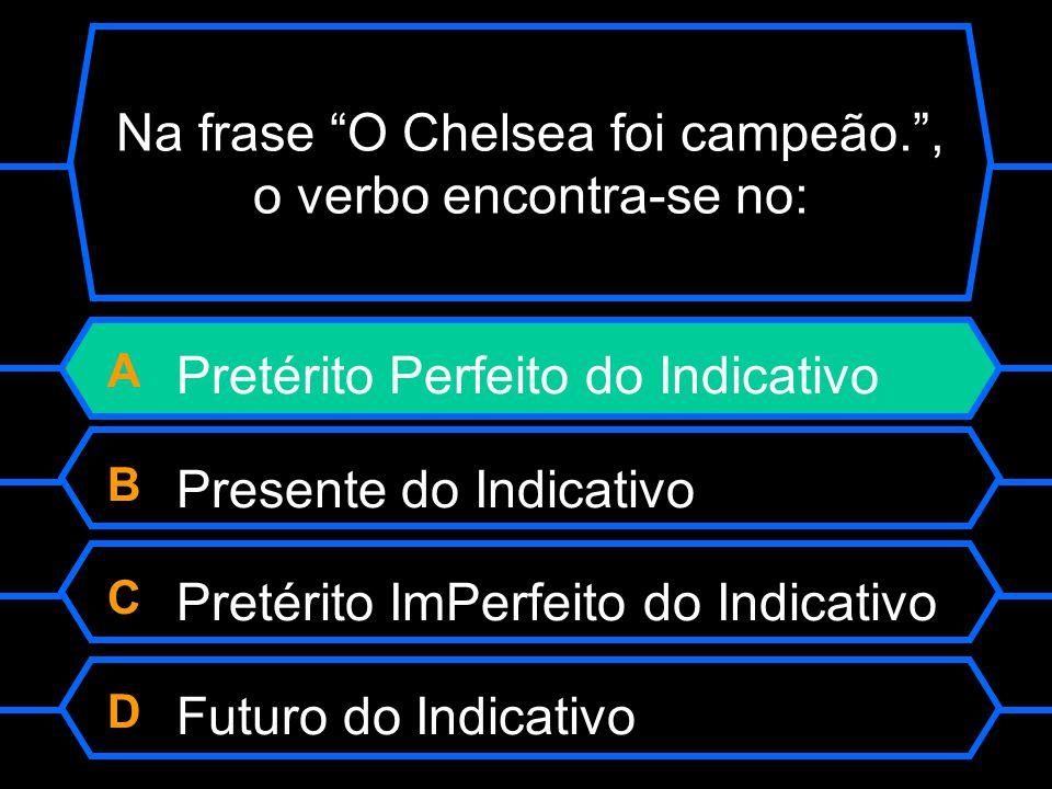 """Na frase """"O Chelsea foi campeão."""", o verbo encontra-se no: A Pretérito Perfeito do Indicativo B Presente do Indicativo C Pretérito Imperfeito do Indic"""