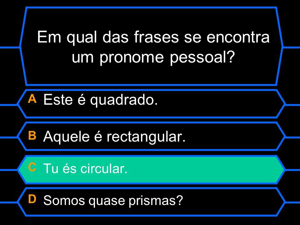 Em qual das frases se encontra um pronome pessoal? A Este é quadrado. B Aquele é rectangular. C Tu és circular. D Somos quase prismas?