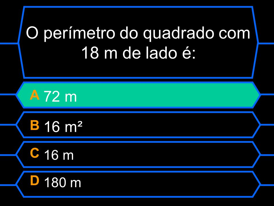 O perímetro do quadrado com 18 m de lado é: A 72 m B 16 m² C 16 m D 180 m