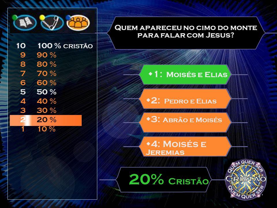 Quem é que foi com Jesus ao alto monte?  2: Moisés  3: Elias  4: André, Pedro e Simão  1: Pedro, Tiago e João 10% Cristão 10 9 8 7 6 5 4 3 2 1 100