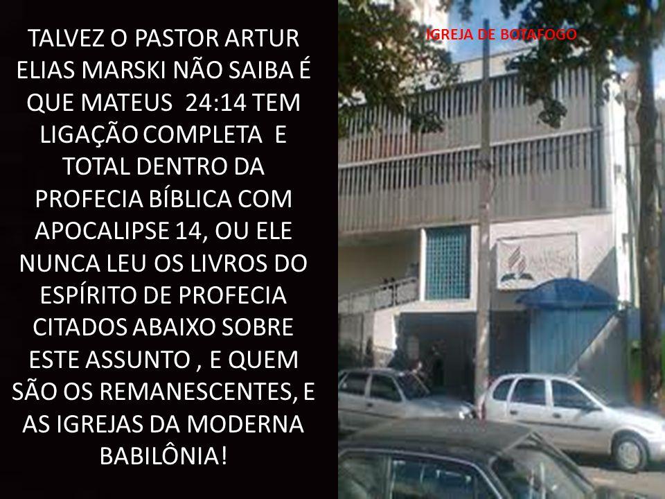 TALVEZ O PASTOR ARTUR ELIAS MARSKI NÃO SAIBA É QUE MATEUS 24:14 TEM LIGAÇÃO COMPLETA E TOTAL DENTRO DA PROFECIA BÍBLICA COM APOCALIPSE 14, OU ELE NUNCA LEU OS LIVROS DO ESPÍRITO DE PROFECIA CITADOS ABAIXO SOBRE ESTE ASSUNTO, E QUEM SÃO OS REMANESCENTES, E AS IGREJAS DA MODERNA BABILÔNIA.