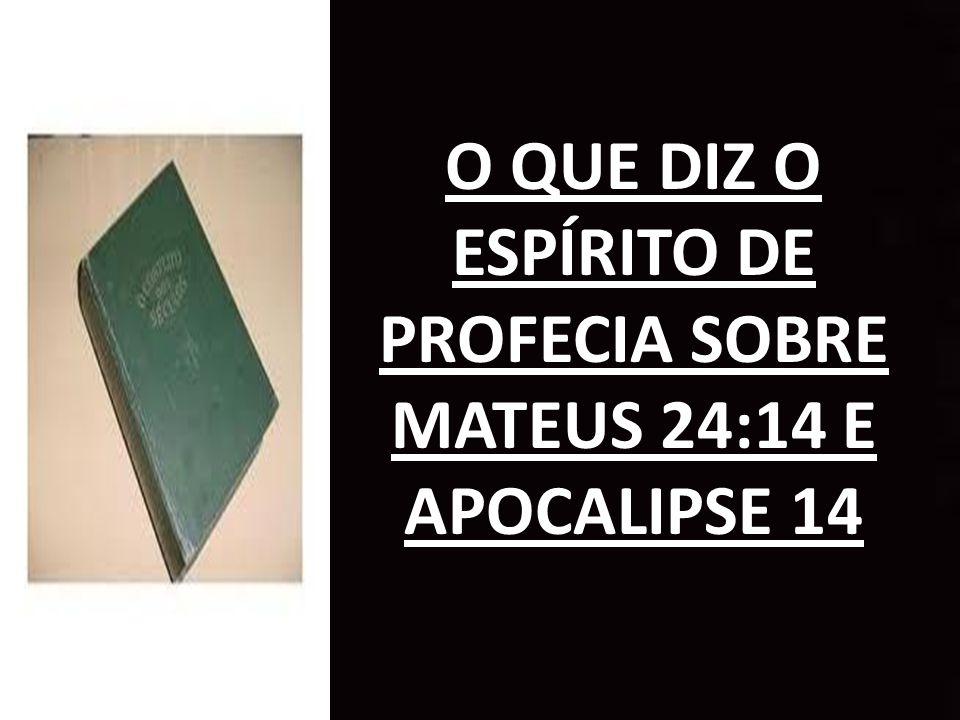 O QUE DIZ O ESPÍRITO DE PROFECIA SOBRE MATEUS 24:14 E APOCALIPSE 14