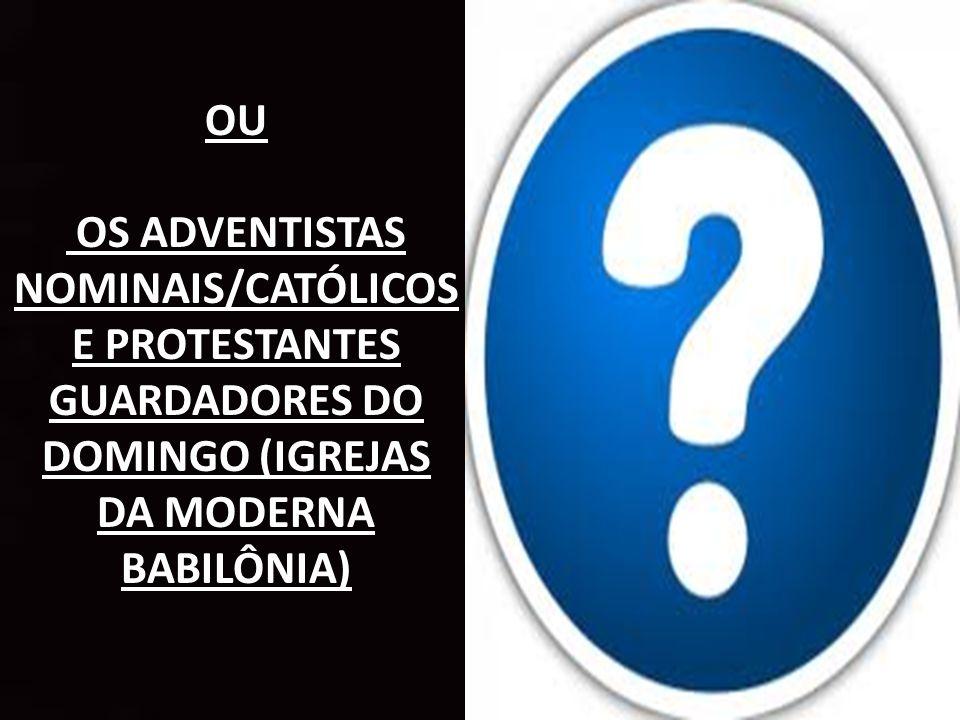 OU OS ADVENTISTAS NOMINAIS/CATÓLICOS E PROTESTANTES GUARDADORES DO DOMINGO (IGREJAS DA MODERNA BABILÔNIA)