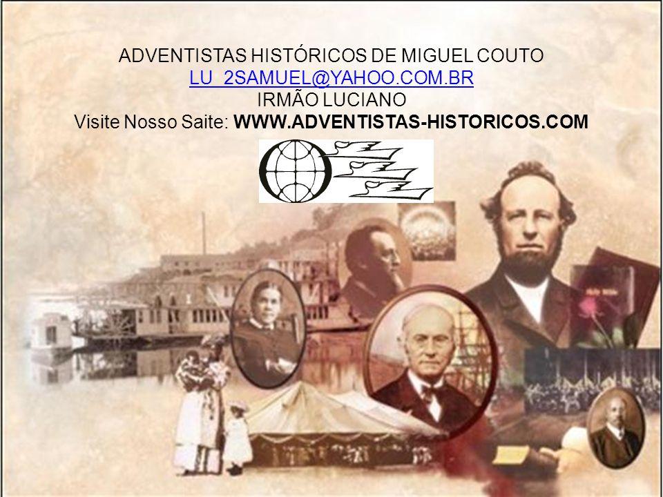 ADVENTISTAS HISTÓRICOS DE MIGUEL COUTO LU_2SAMUEL@YAHOO.COM.BR IRMÃO LUCIANO Visite Nosso Saite: WWW.ADVENTISTAS-HISTORICOS.COM