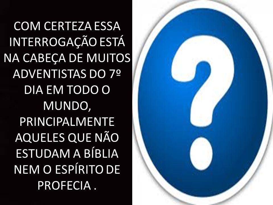 COM CERTEZA ESSA INTERROGAÇÃO ESTÁ NA CABEÇA DE MUITOS ADVENTISTAS DO 7º DIA EM TODO O MUNDO, PRINCIPALMENTE AQUELES QUE NÃO ESTUDAM A BÍBLIA NEM O ESPÍRITO DE PROFECIA.