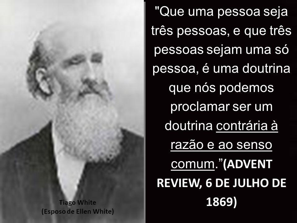 Tiago White (Esposo de Ellen White) Que uma pessoa seja três pessoas, e que três pessoas sejam uma só pessoa, é uma doutrina que nós podemos proclamar ser um doutrina contrária à razão e ao senso comum. (ADVENT REVIEW, 6 DE JULHO DE 1869)