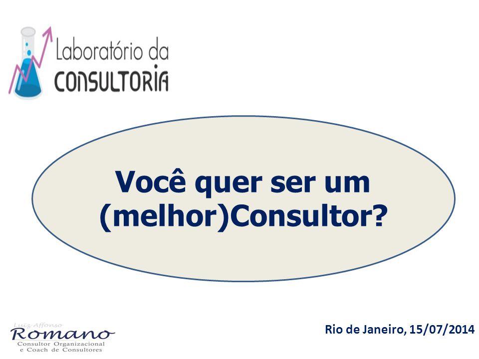 Rio de Janeiro, 15/07/2014 Você quer ser um (melhor)Consultor