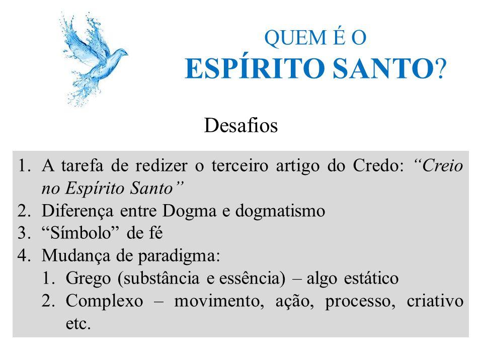 """QUEM É O ESPÍRITO SANTO? Desafios 1.A tarefa de redizer o terceiro artigo do Credo: """"Creio no Espírito Santo"""" 2.Diferença entre Dogma e dogmatismo 3."""""""