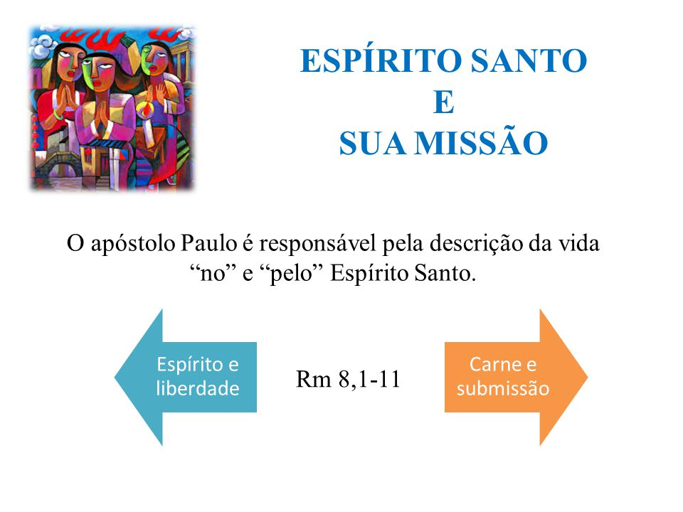 """Espírito e liberdade Carne e submissão ESPÍRITO SANTO E SUA MISSÃO Rm 8,1-11 O apóstolo Paulo é responsável pela descrição da vida """"no"""" e """"pelo"""" Espír"""