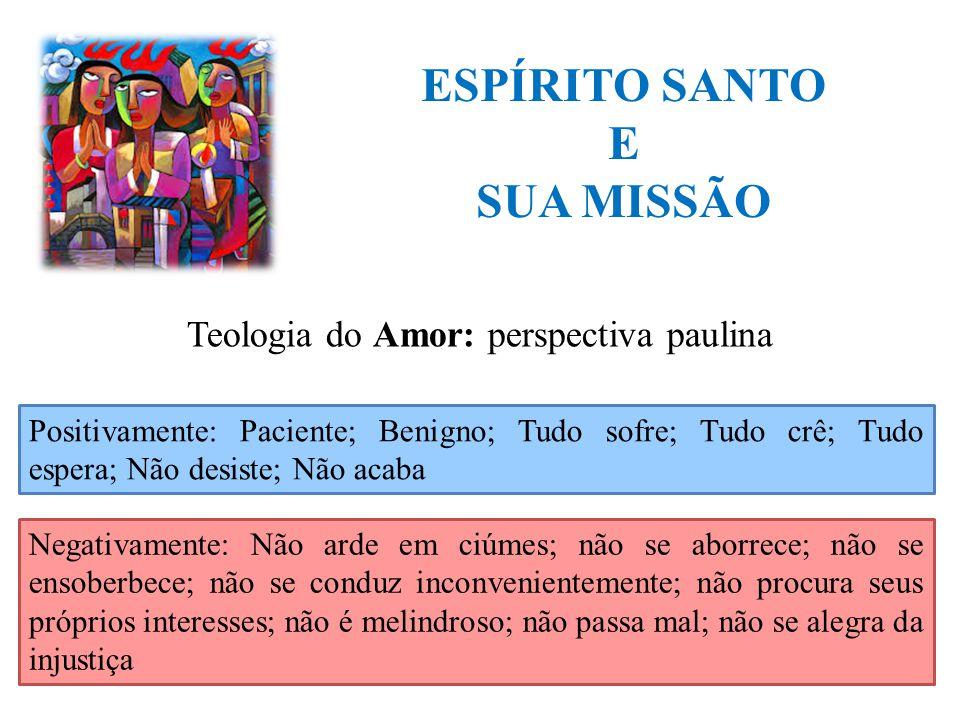 ESPÍRITO SANTO E SUA MISSÃO Teologia do Amor: perspectiva paulina Positivamente: Paciente; Benigno; Tudo sofre; Tudo crê; Tudo espera; Não desiste; Nã