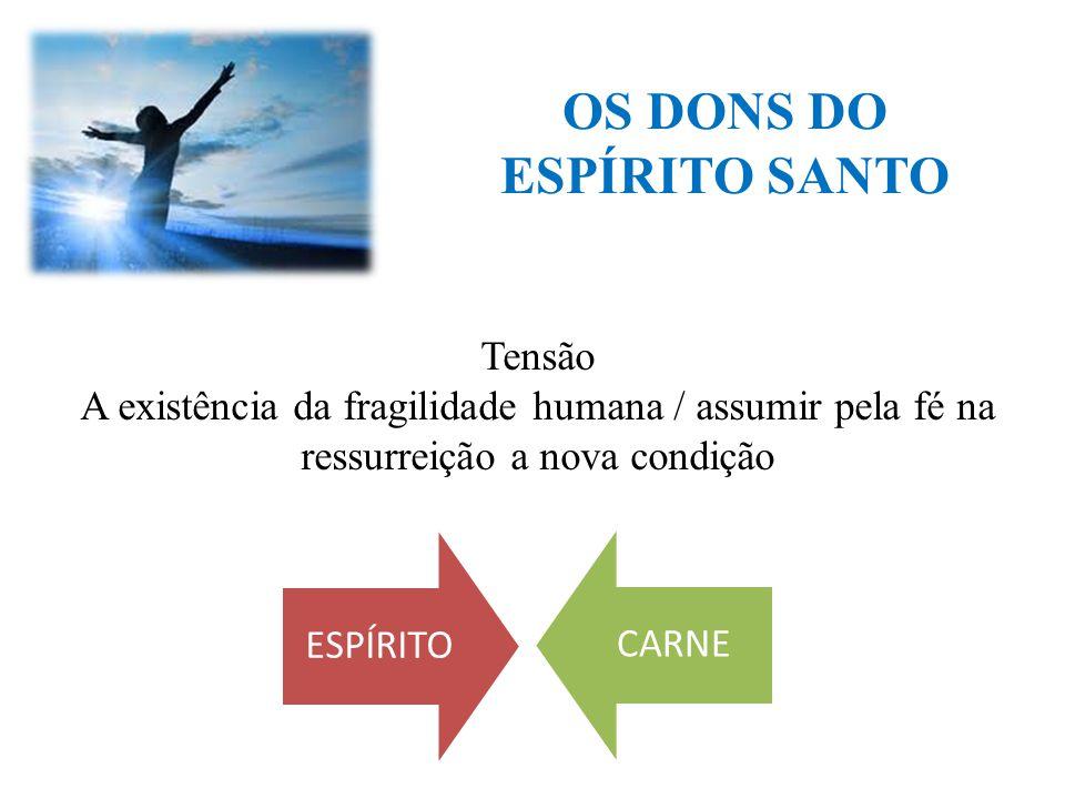 OS DONS DO ESPÍRITO SANTO ESPÍRITOCARNE Tensão A existência da fragilidade humana / assumir pela fé na ressurreição a nova condição