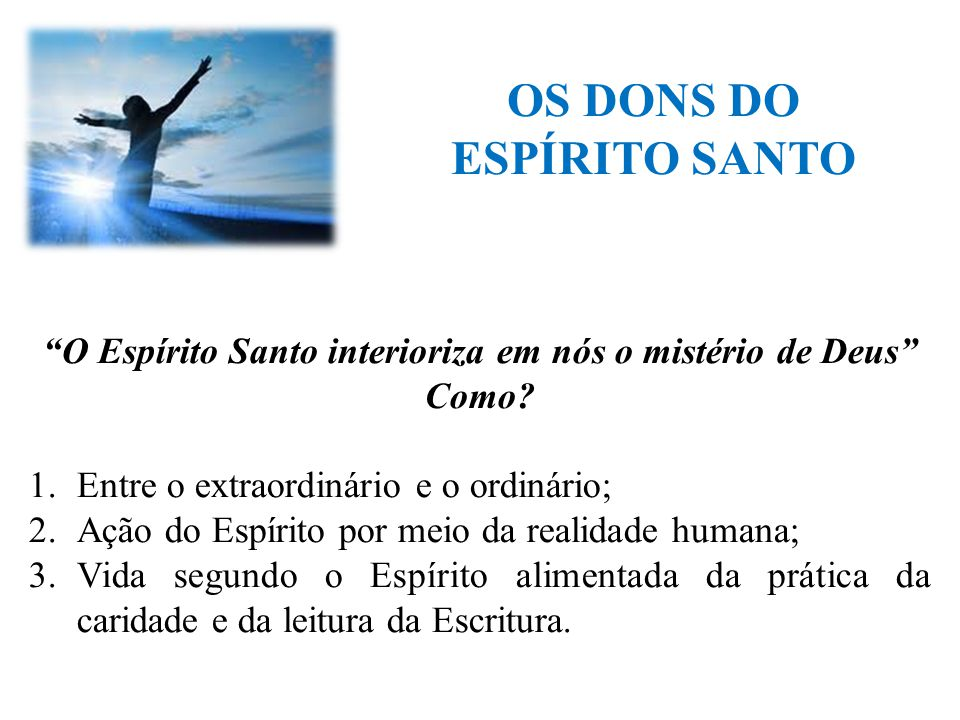 """OS DONS DO ESPÍRITO SANTO """"O Espírito Santo interioriza em nós o mistério de Deus"""" Como? 1.Entre o extraordinário e o ordinário; 2.Ação do Espírito po"""