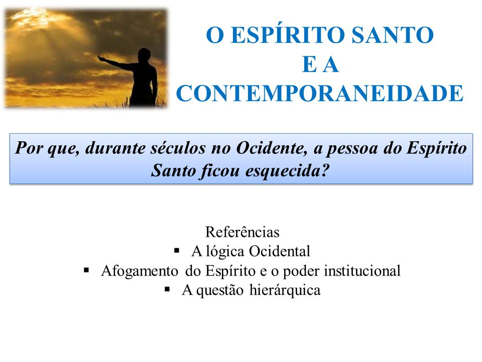 O ESPÍRITO SANTO E A CONTEMPORANEIDADE Por que, durante séculos no Ocidente, a pessoa do Espírito Santo ficou esquecida? Referências  A lógica Ociden