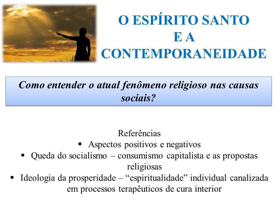 O ESPÍRITO SANTO E A CONTEMPORANEIDADE Como entender o atual fenômeno religioso nas causas sociais? Referências  Aspectos positivos e negativos  Que
