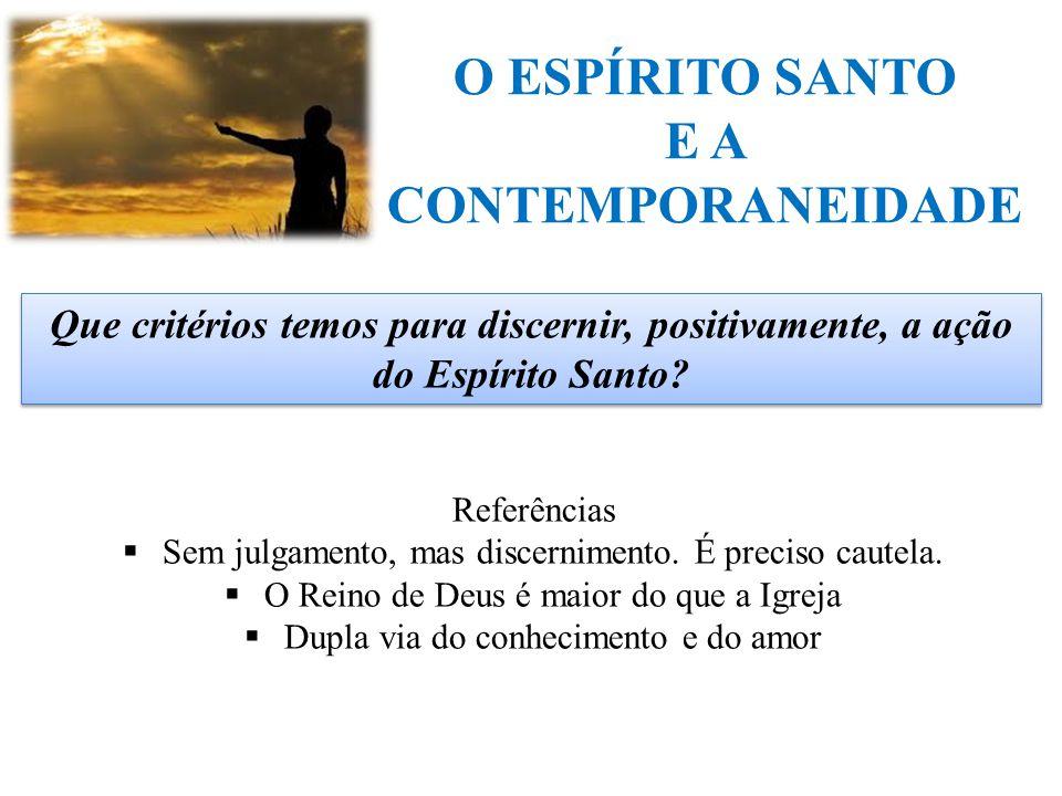 O ESPÍRITO SANTO E A CONTEMPORANEIDADE Que critérios temos para discernir, positivamente, a ação do Espírito Santo? Referências  Sem julgamento, mas