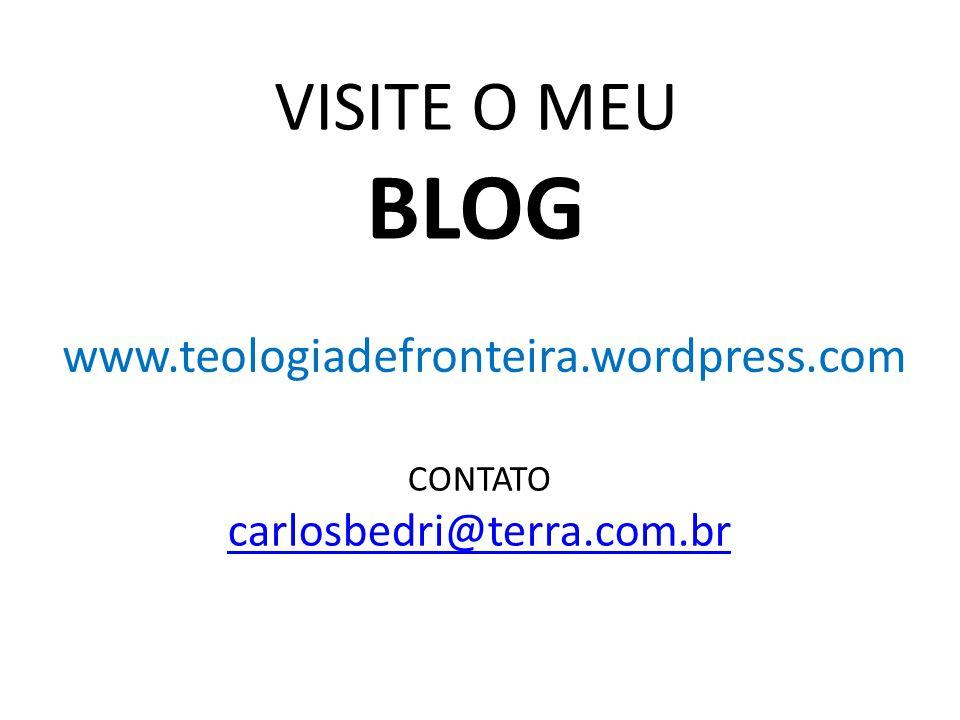 www.teologiadefronteira.wordpress.com VISITE O MEU BLOG CONTATO carlosbedri@terra.com.br