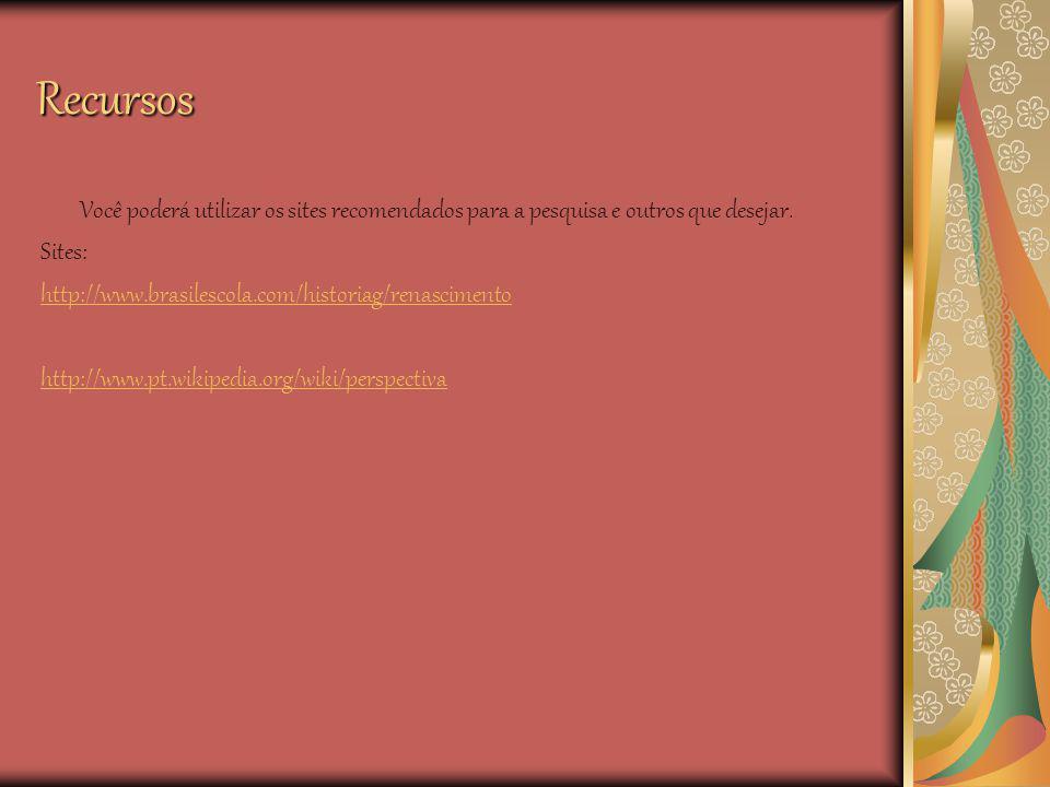 Recursos Você poderá utilizar os sites recomendados para a pesquisa e outros que desejar. Sites: http://www.brasilescola.com/historiag/renascimento ht