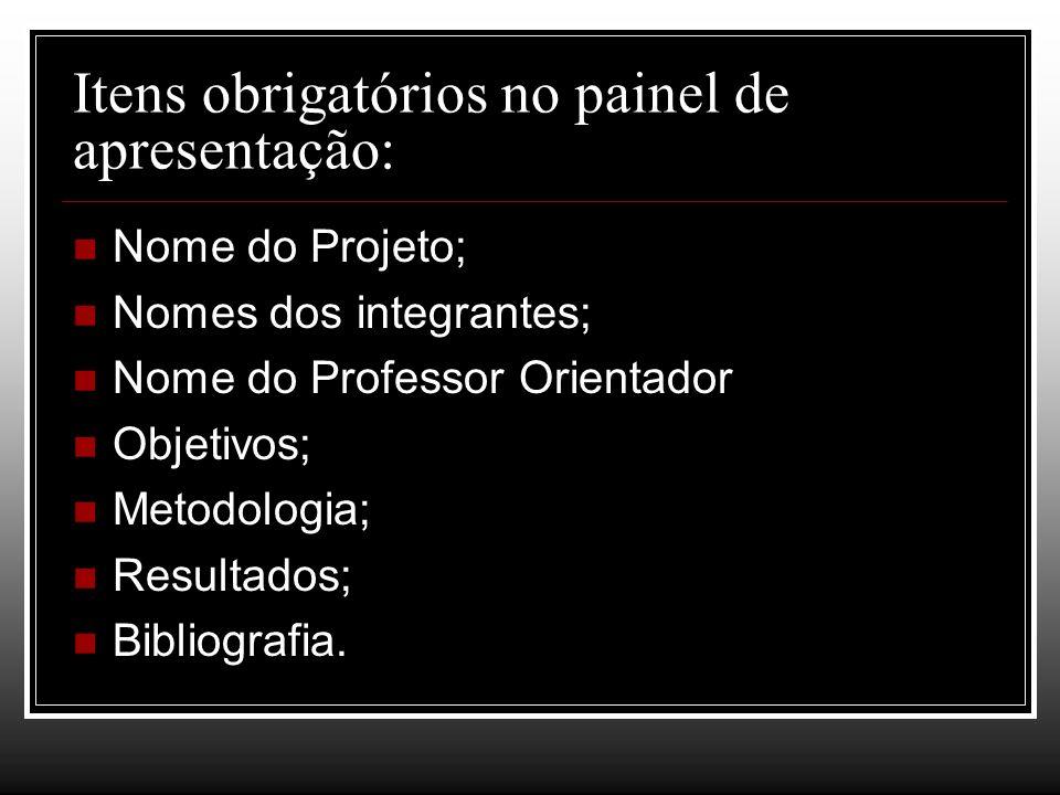 Itens obrigatórios no painel de apresentação: Nome do Projeto; Nomes dos integrantes; Nome do Professor Orientador Objetivos; Metodologia; Resultados;