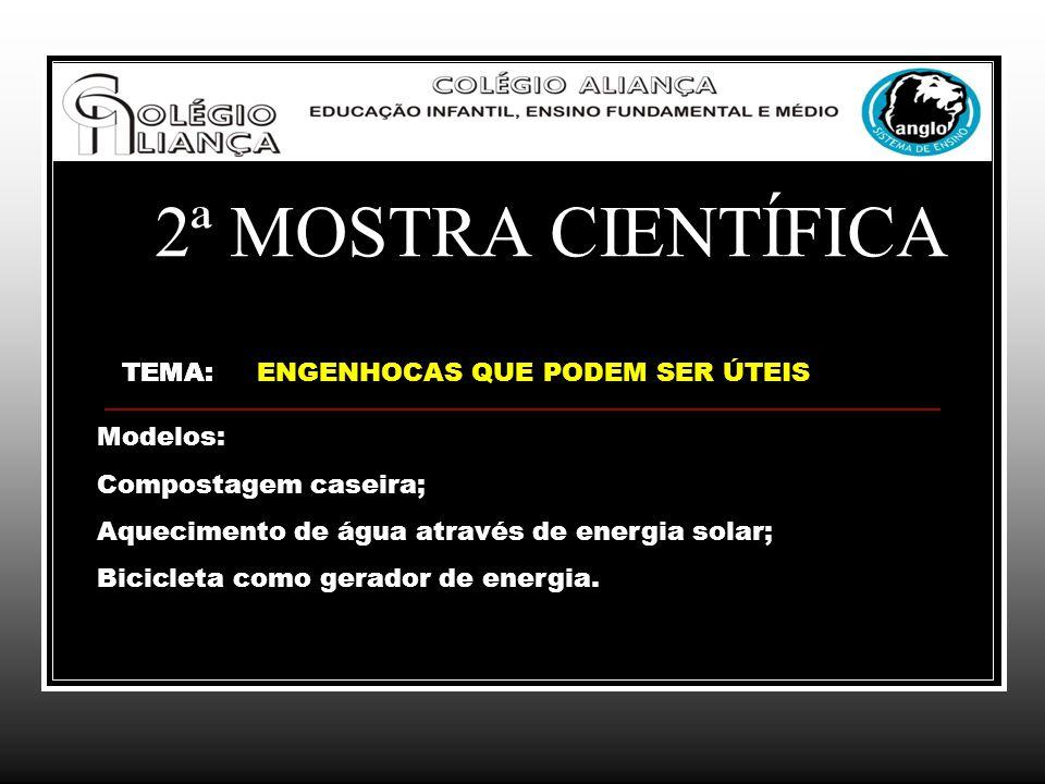 2ª MOSTRA CIENTÍFICA TEMA:TEMA: ENGENHOCAS QUE PODEM SER ÚTEIS Modelos: Compostagem caseira; Aquecimento de água através de energia solar; Bicicleta c