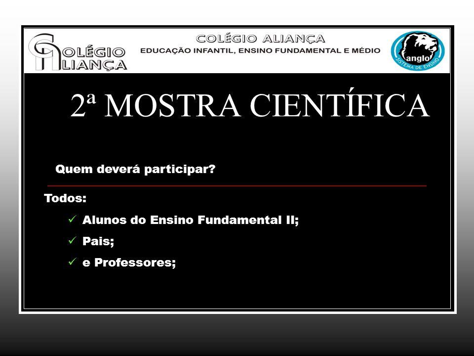 2ª MOSTRA CIENTÍFICA Quem deverá participar? Todos: Alunos do Ensino Fundamental II; Pais; e Professores;