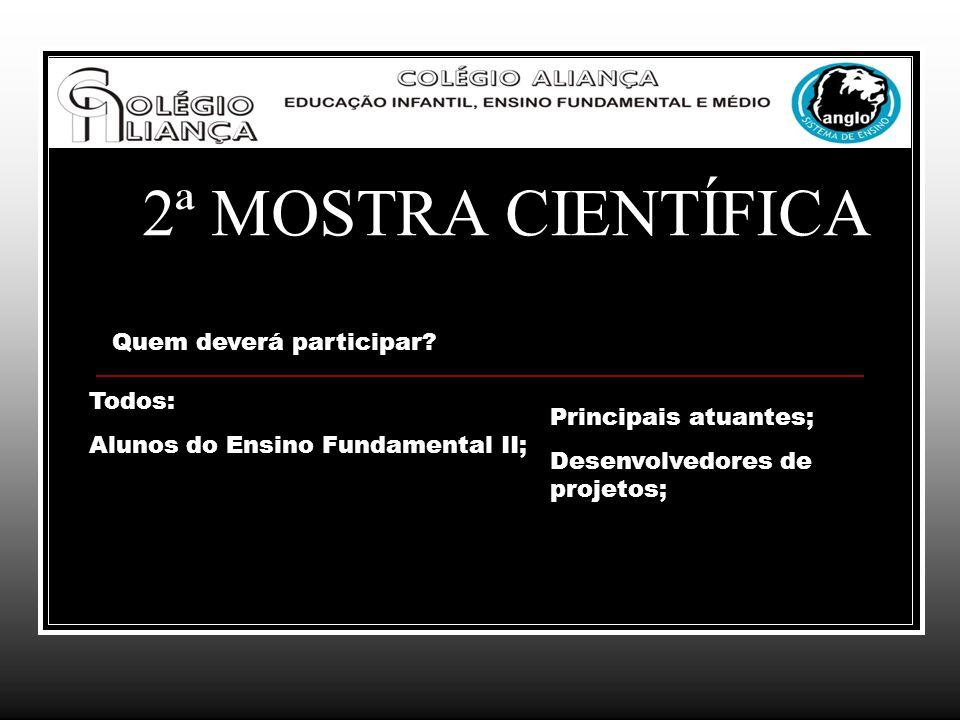 2ª MOSTRA CIENTÍFICA Quem deverá participar? Todos: Alunos do Ensino Fundamental II; Principais atuantes; Desenvolvedores de projetos;