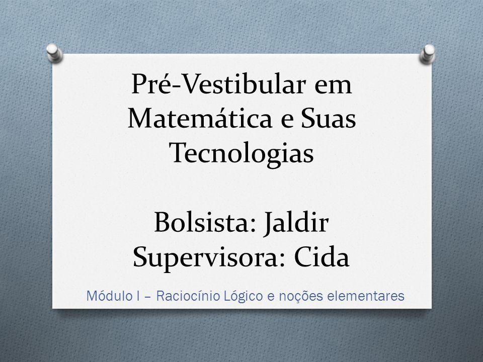 Pré-Vestibular em Matemática e Suas Tecnologias Bolsista: Jaldir Supervisora: Cida Módulo I – Raciocínio Lógico e noções elementares