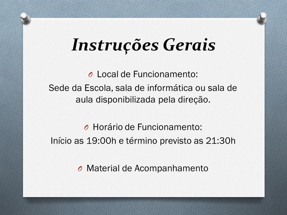 Instruções Gerais O Local de Funcionamento: Sede da Escola, sala de informática ou sala de aula disponibilizada pela direção. O Horário de Funcionamen