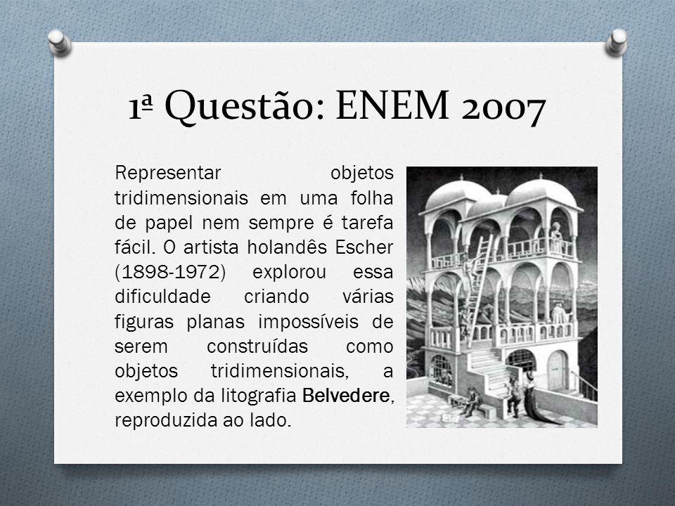 1ª Questão: ENEM 2007 Representar objetos tridimensionais em uma folha de papel nem sempre é tarefa fácil. O artista holandês Escher (1898-1972) explo
