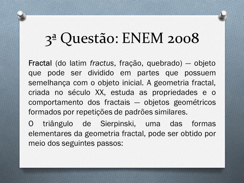 3ª Questão: ENEM 2008 Fractal (do latim fractus, fração, quebrado) — objeto que pode ser dividido em partes que possuem semelhança com o objeto inicia