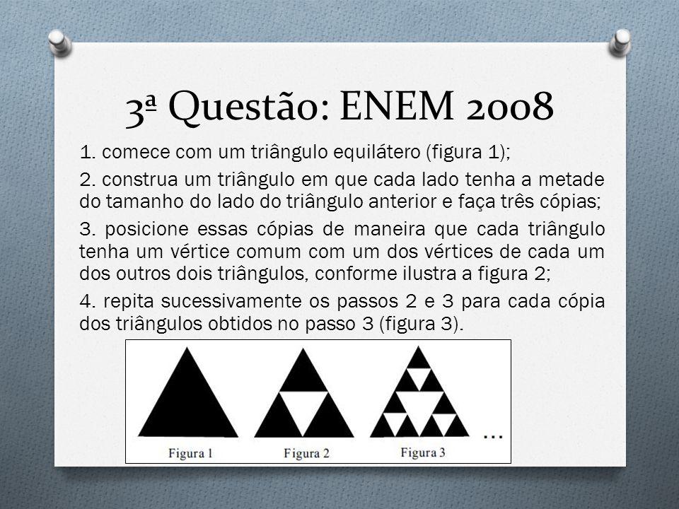3ª Questão: ENEM 2008 1. comece com um triângulo equilátero (figura 1); 2. construa um triângulo em que cada lado tenha a metade do tamanho do lado do