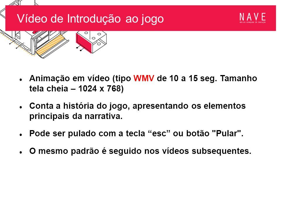Vídeo de Introdução ao jogo Animação em vídeo (tipo WMV de 10 a 15 seg. Tamanho tela cheia – 1024 x 768) Conta a história do jogo, apresentando os ele