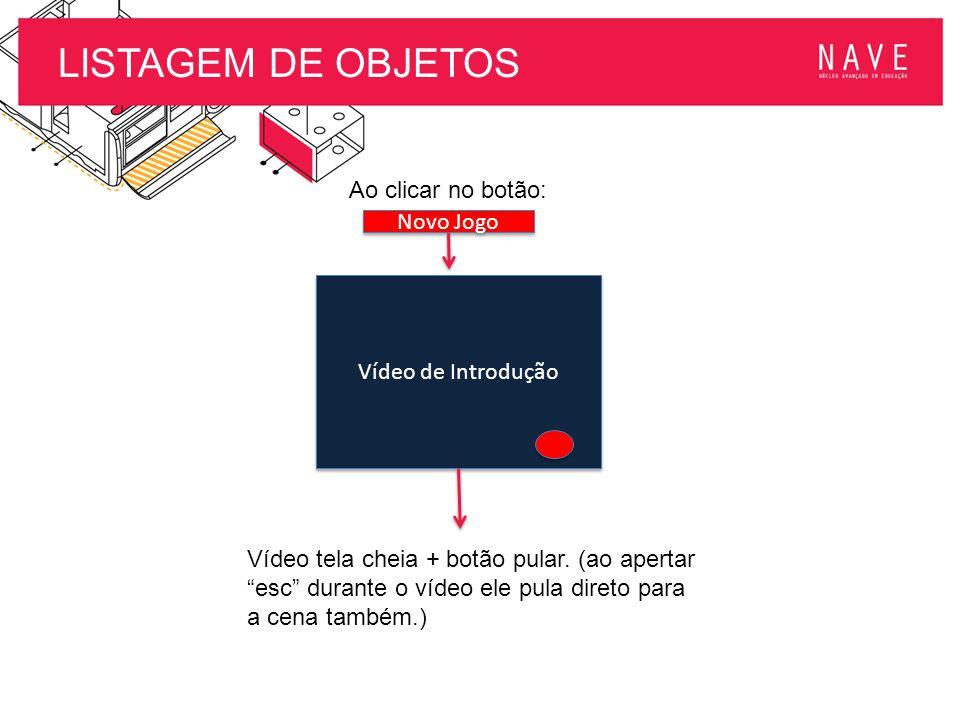 """LISTAGEM DE OBJETOS Novo Jogo Ao clicar no botão: Vídeo de Introdução Vídeo tela cheia + botão pular. (ao apertar """"esc"""" durante o vídeo ele pula diret"""
