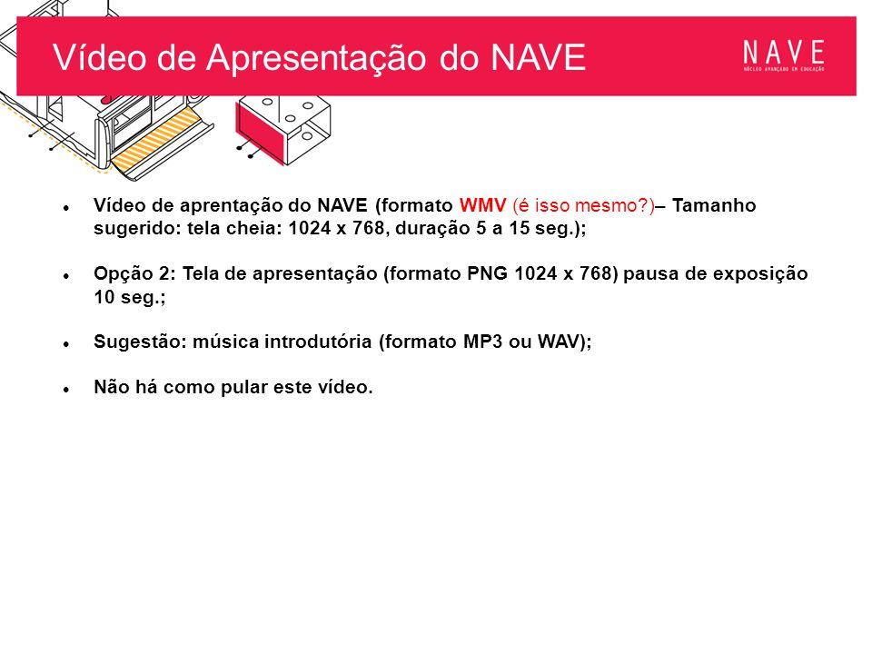Vídeo de Apresentação do NAVE Vídeo de aprentação do NAVE (formato WMV (é isso mesmo?)– Tamanho sugerido: tela cheia: 1024 x 768, duração 5 a 15 seg.)