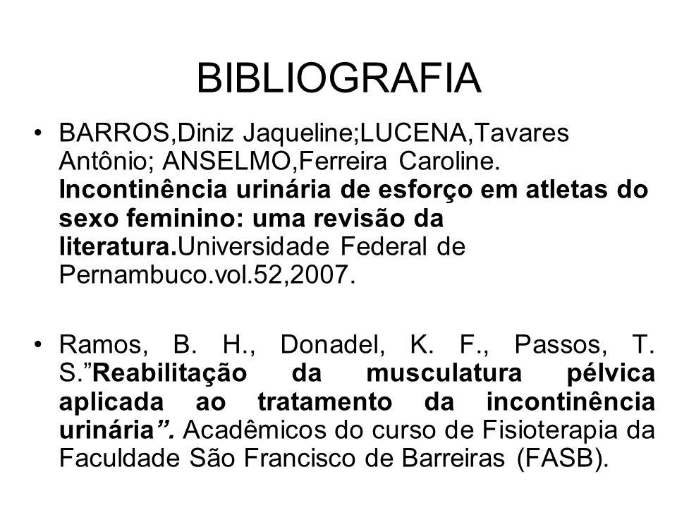 BIBLIOGRAFIA BARROS,Diniz Jaqueline;LUCENA,Tavares Antônio; ANSELMO,Ferreira Caroline. Incontinência urinária de esforço em atletas do sexo feminino: