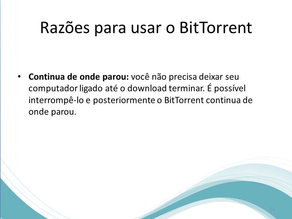Razões para usar o BitTorrent Continua de onde parou: você não precisa deixar seu computador ligado até o download terminar. É possível interrompê-lo