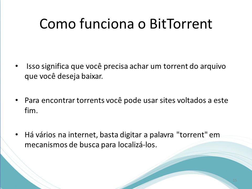 Como funciona o BitTorrent Isso significa que você precisa achar um torrent do arquivo que você deseja baixar. Para encontrar torrents você pode usar