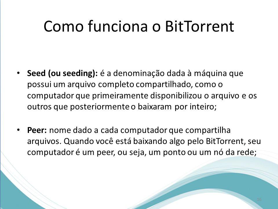 Como funciona o BitTorrent Seed (ou seeding): é a denominação dada à máquina que possui um arquivo completo compartilhado, como o computador que prime