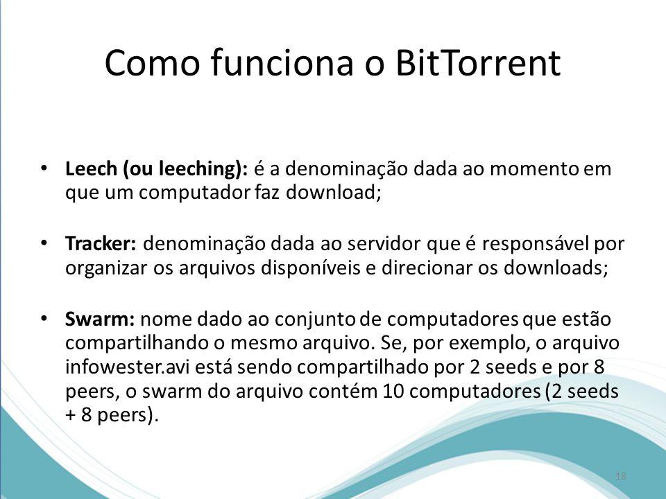 Como funciona o BitTorrent Leech (ou leeching): é a denominação dada ao momento em que um computador faz download; Tracker: denominação dada ao servid