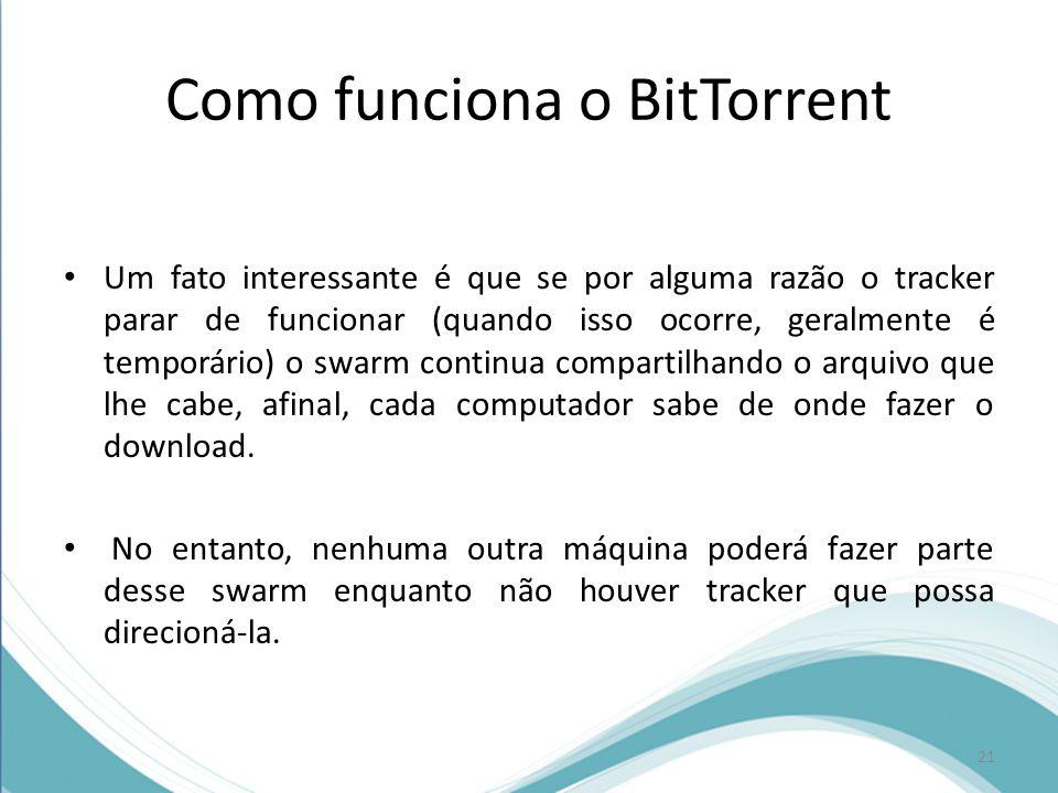 Como funciona o BitTorrent Um fato interessante é que se por alguma razão o tracker parar de funcionar (quando isso ocorre, geralmente é temporário) o