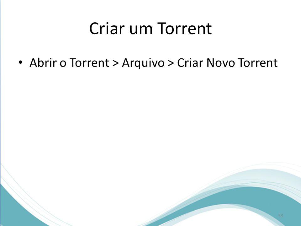 Criar um Torrent Abrir o Torrent > Arquivo > Criar Novo Torrent 33