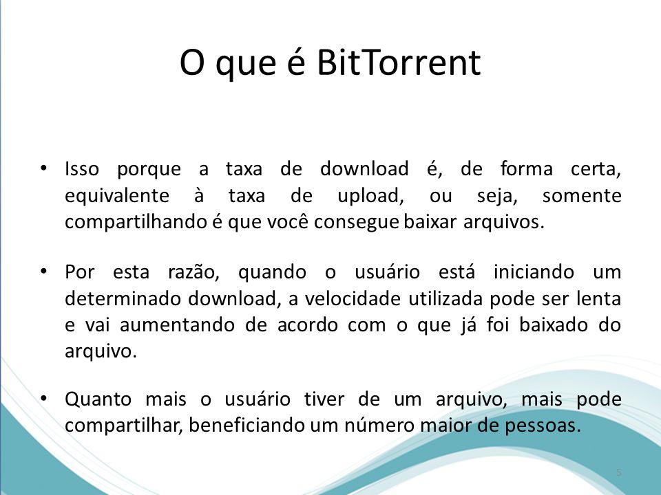O que é BitTorrent Isso porque a taxa de download é, de forma certa, equivalente à taxa de upload, ou seja, somente compartilhando é que você consegue
