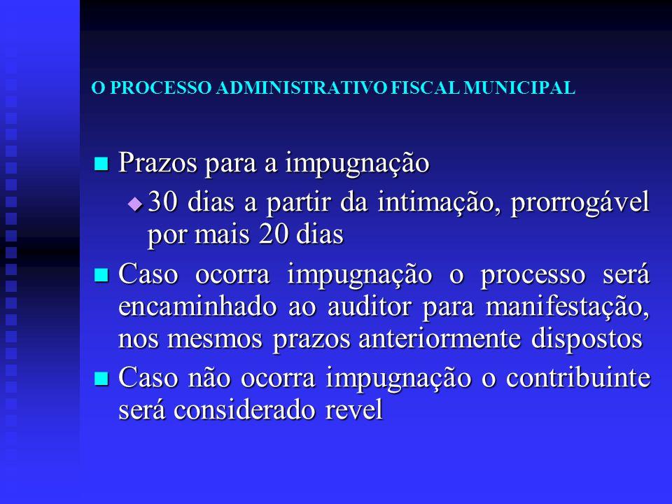 O PROCESSO ADMINISTRATIVO FISCAL MUNICIPAL Prazos para a impugnação Prazos para a impugnação  30 dias a partir da intimação, prorrogável por mais 20