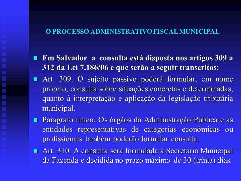 O PROCESSO ADMINISTRATIVO FISCAL MUNICIPAL Em Salvador a consulta está disposta nos artigos 309 a 312 da Lei 7.186/06 e que serão a seguir transcritos