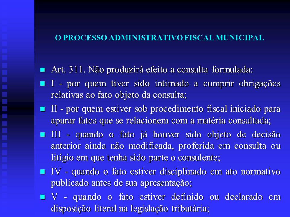O PROCESSO ADMINISTRATIVO FISCAL MUNICIPAL Art. 311. Não produzirá efeito a consulta formulada: Art. 311. Não produzirá efeito a consulta formulada: I