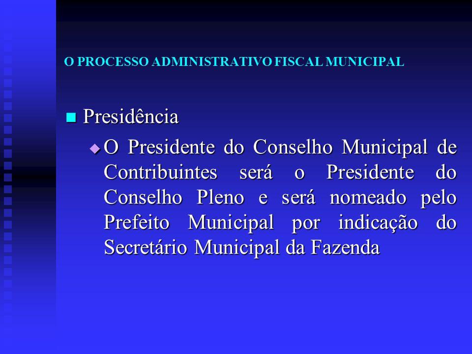 O PROCESSO ADMINISTRATIVO FISCAL MUNICIPAL Presidência Presidência  O Presidente do Conselho Municipal de Contribuintes será o Presidente do Conselho