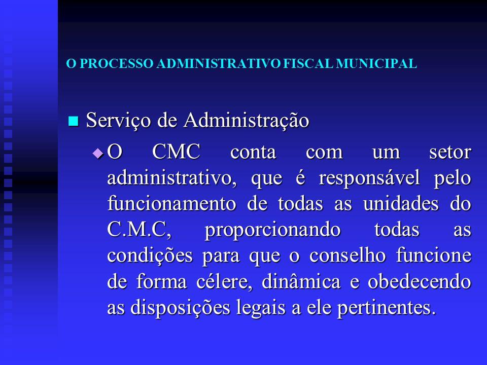O PROCESSO ADMINISTRATIVO FISCAL MUNICIPAL Serviço de Administração Serviço de Administração  O CMC conta com um setor administrativo, que é responsá